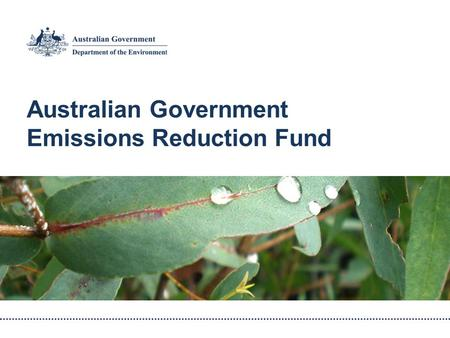 Australian Government Emissions Reduction Fund. Central component of the Government's Direct Action Plan Funding of $2.55 billion Additional funding to.