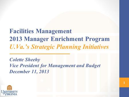 Facilities Management 2013 Manager Enrichment Program U.Va.'s Strategic Planning Initiatives Colette Sheehy Vice President for Management and Budget December.