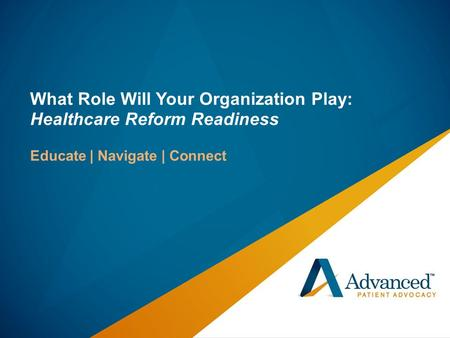 What Role Will Your Organization Play: Healthcare Reform Readiness Educate | Navigate | Connect.