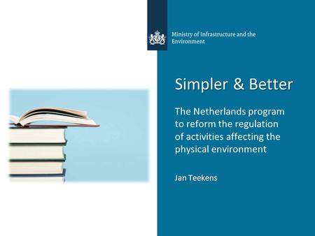 Simpler & Better The Netherlands program to reform the regulation of activities affecting the physical environment Jan Teekens.