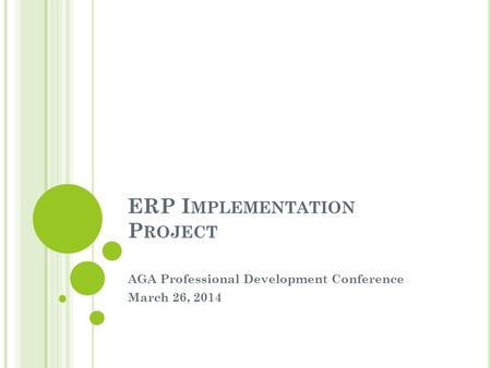 ERP I MPLEMENTATION P ROJECT AGA Professional Development Conference March 26, 2014.