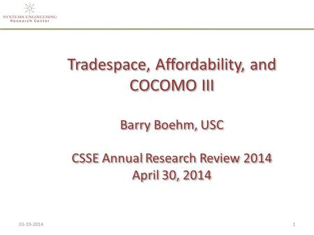 Tradespace, Affordability, and COCOMO III Barry Boehm, USC CSSE Annual Research Review 2014 April 30, 2014 03-19-20141.