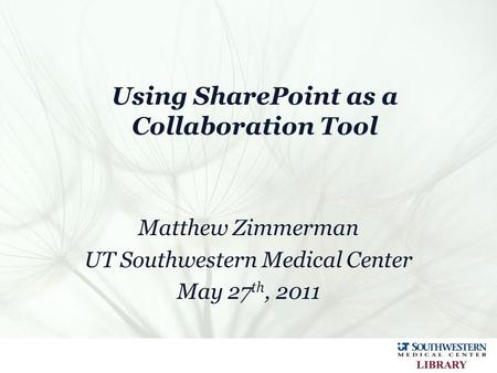 Using SharePoint as a Collaboration Tool Matthew Zimmerman UT Southwestern Medical Center May 27 th, 2011.