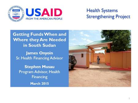 Getting Funds When and Where they Are Needed in South Sudan James Onyoin Sr. Health Financing Advisor Stephen Musau Program Advisor, Health Financing March.
