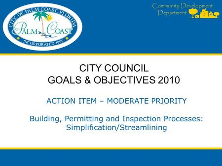 Community Development Department ACTION ITEM – MODERATE PRIORITY Building, Permitting and Inspection Processes: Simplification/Streamlining CITY COUNCIL.