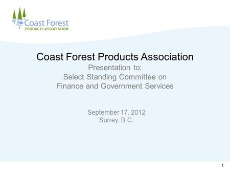 Coast Forest Products Association Presentation to: Select Standing Committee on Finance and Government Services September 17, 2012 Surrey, B.C. 1.