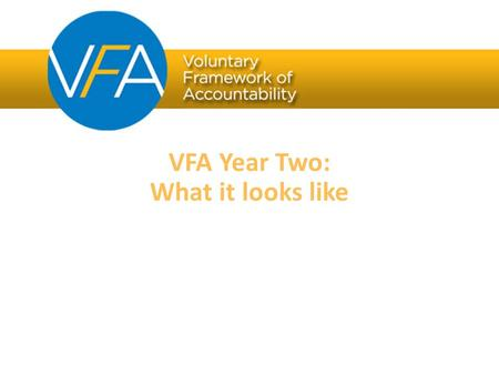 VFA Year Two: What it looks like. FOR community colleges VFA Overview BY community colleges The Voluntary Framework of Accountability is the first national.
