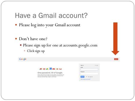 Have a Gmail account? Please log into your Gmail account Don't have one? Please sign up for one at accounts.google.com Click sign up.
