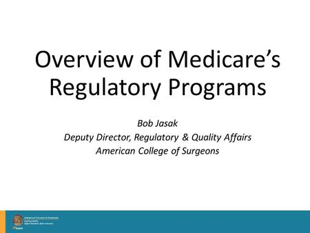 Overview of Medicare's Regulatory Programs Bob Jasak Deputy Director, Regulatory & Quality Affairs American College of Surgeons.