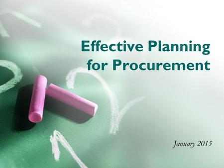 Effective Planning for Procurement January 2015. Training Goal To review challenges that delay procurement and to provide guidance to facilitate processing.