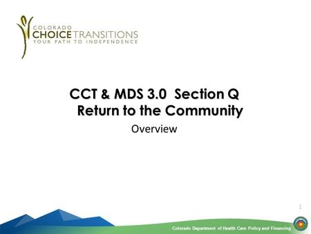 Colorado Department of Health Care Policy and FinancingColorado Department of Health Care Policy and Financing 1 CCT & MDS 3.0 Section Q Return to the.