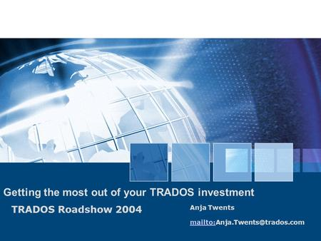 TRADOS Roadshow 2004 Getting the most out of your TRADOS investment Anja Twents mailto: