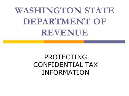 WASHINGTON STATE DEPARTMENT OF REVENUE PROTECTING CONFIDENTIAL TAX INFORMATION.