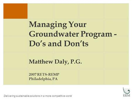 Delivering sustainable solutions in a more competitive world Managing Your Groundwater Program - Do's and Don'ts Matthew Daly, P.G. 2007 RETS-REMP Philadelphia,