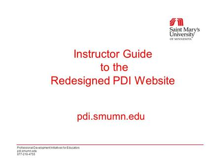 Professional Development Initiatives for Educators pdi.smumn.edu 877-218-4755 pdi.smumn.edu Instructor Guide to the Redesigned PDI Website.