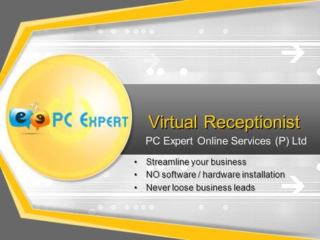 Virtual Receptionist Streamline your business NO software / hardware installation Never loose business leads Streamline your business NO software / hardware.