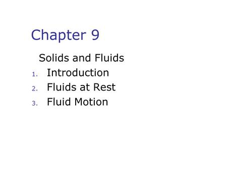 Chapter 9 Solids and Fluids 1. Introduction 2. Fluids at Rest 3. Fluid Motion.