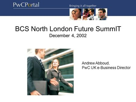 BCS North London Future SummIT December 4, 2002 Andrew Abboud, PwC UK e-Business Director.