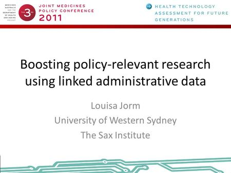 Boosting policy-relevant research using linked administrative data Louisa Jorm University of Western Sydney The Sax Institute.