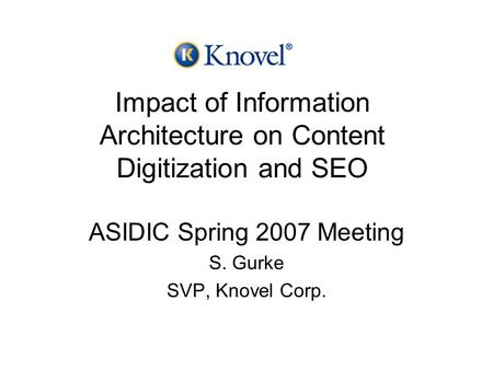 Impact of Information Architecture on Content Digitization and SEO ASIDIC Spring 2007 Meeting S. Gurke SVP, Knovel Corp.