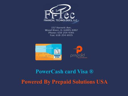 157 Harnett Ave. Wood River, IL 62095-0407 Phone: 618-254-9301 Fax: 618-254-6935 PowerCash card Visa ® Powered By Prepaid Solutions USA.