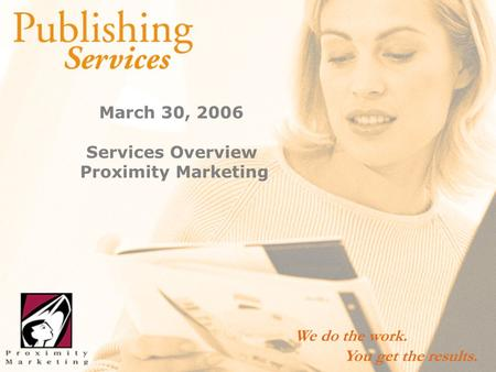1/9 March 30, 2006 Services Overview Proximity Marketing We do the work. You get the results.