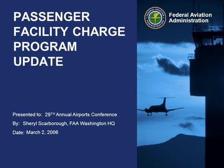 Presented to: By: Date: Federal Aviation Administration PASSENGER FACILITY CHARGE PROGRAM UPDATE 29 TH Annual Airports Conference Sheryl Scarborough, FAA.