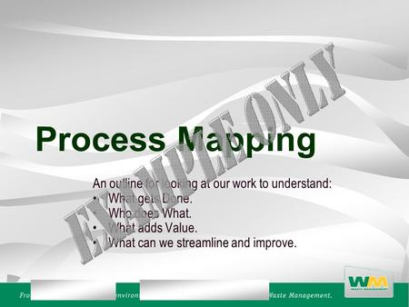 Process Mapping An outline for looking at our work to understand: What gets Done. Who does What. What adds Value. What can we streamline and improve.