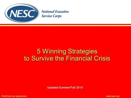 5 Winning Strategies to Survive the Financial Crisis Profit from our experience.www.nesc.org Updated Summer/Fall 2010.