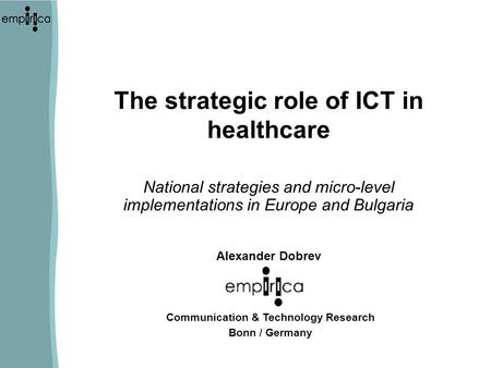 The strategic role of ICT in healthcare National strategies and micro-level implementations in Europe and Bulgaria Alexander Dobrev Communication & Technology.