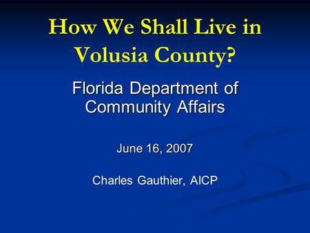 How We Shall Live in Volusia County? Florida Department of Community Affairs June 16, 2007 Charles Gauthier, AICP.