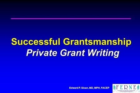 Edward P. Sloan, MD, MPH, FACEP Successful Grantsmanship Private Grant Writing.