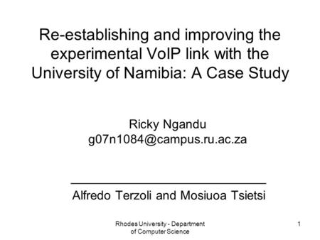 Rhodes University - Department of Computer Science 1 Re-establishing and improving the experimental VoIP link with the University of Namibia: A Case Study.
