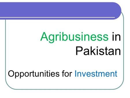 Agribusiness in Pakistan Opportunities for Investment.