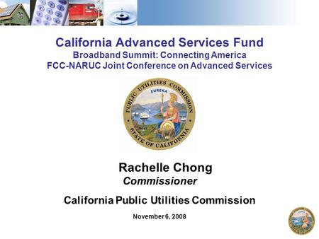 1 California Advanced Services Fund Broadband Summit: Connecting America FCC-NARUC Joint Conference on Advanced Services Rachelle Chong Commissioner California.