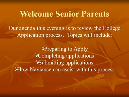 Welcome Senior Parents Our agenda this evening is to review the College Application process. Topics will include:  Preparing to Apply  Completing applications.