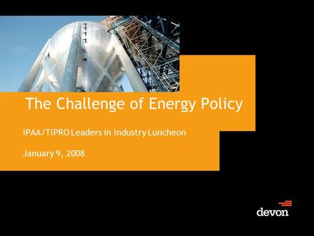 The Challenge of Energy Policy IPAA/TIPRO Leaders in Industry Luncheon January 9, 2008.