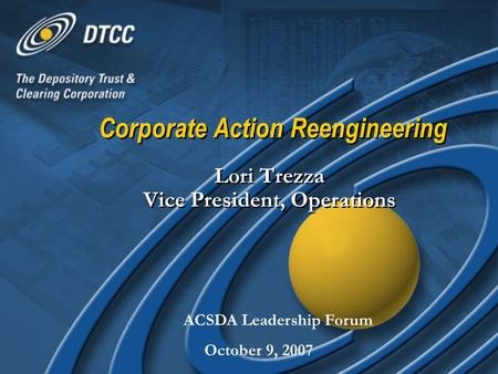 Corporate Action Reengineering Lori Trezza Vice President, Operations ACSDA Leadership Forum October 9, 2007.