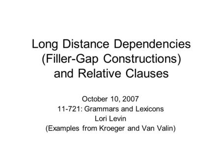 Long Distance Dependencies (Filler-Gap Constructions) and Relative Clauses October 10, 2007 11-721: Grammars and Lexicons Lori Levin (Examples from Kroeger.