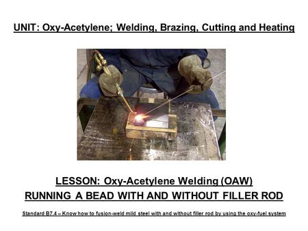 UNIT: Oxy-Acetylene; Welding, Brazing, Cutting and Heating LESSON: Oxy-Acetylene Welding (OAW) RUNNING A BEAD WITH AND WITHOUT FILLER ROD Standard B7.4.