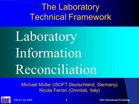 Feb 07-10, 2005IHE Educational Workshop 1 The Laboratory Technical Framework Laboratory Information Reconciliation Michael Müller (iSOFT Deutschland, Germany)