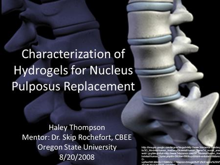 Characterization of Hydrogels for Nucleus Pulposus Replacement Haley Thompson Mentor: Dr. Skip Rochefort, CBEE Oregon State University 8/20/2008
