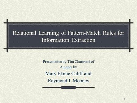 1 Relational Learning of Pattern-Match Rules for Information Extraction Presentation by Tim Chartrand of A paper bypaper Mary Elaine Califf and Raymond.