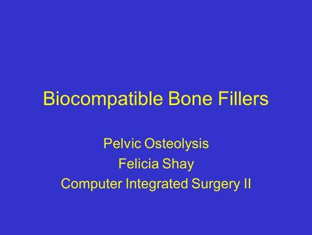 Biocompatible Bone Fillers Pelvic Osteolysis Felicia Shay Computer Integrated Surgery II.