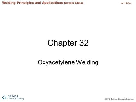 © 2012 Delmar, Cengage Learning Chapter 32 Oxyacetylene Welding.
