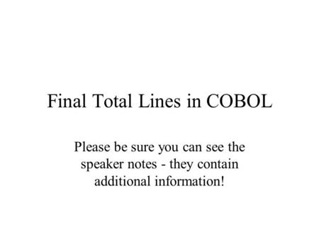 Final Total Lines in COBOL Please be sure you can see the speaker notes - they contain additional information!