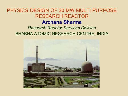 PHYSICS DESIGN OF 30 MW MULTI PURPOSE RESEARCH REACTOR Archana Sharma Research Reactor Services Division BHABHA ATOMIC RESEARCH CENTRE, INDIA.