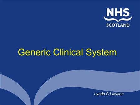 Generic Clinical System Lynda G Lawson. Overview GCS in context So what is GCS? What's happened and what's next Some of the challenges.