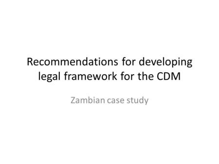 Recommendations for developing legal framework for the CDM Zambian case study.