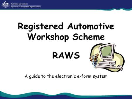 RAWS A guide to the electronic e-form system Registered Automotive Workshop Scheme.